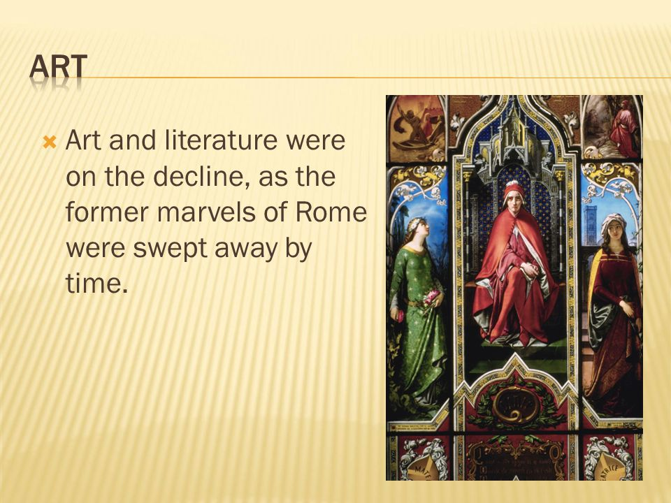  Art and literature were on the decline, as the former marvels of Rome were swept away by time.