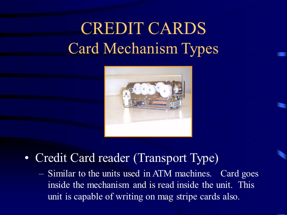 CREDIT CARDS Card Mechanism Types Credit Card reader (Transport Type) –Similar to the units used in ATM machines.