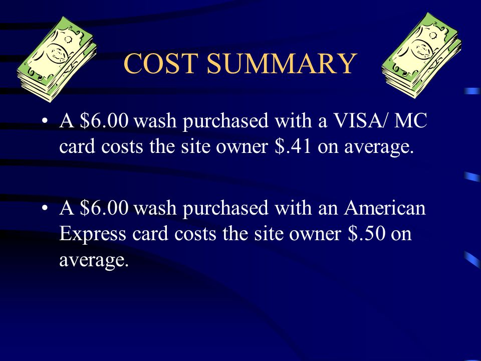 COST SUMMARY A $6.00 wash purchased with a VISA/ MC card costs the site owner $.41 on average.
