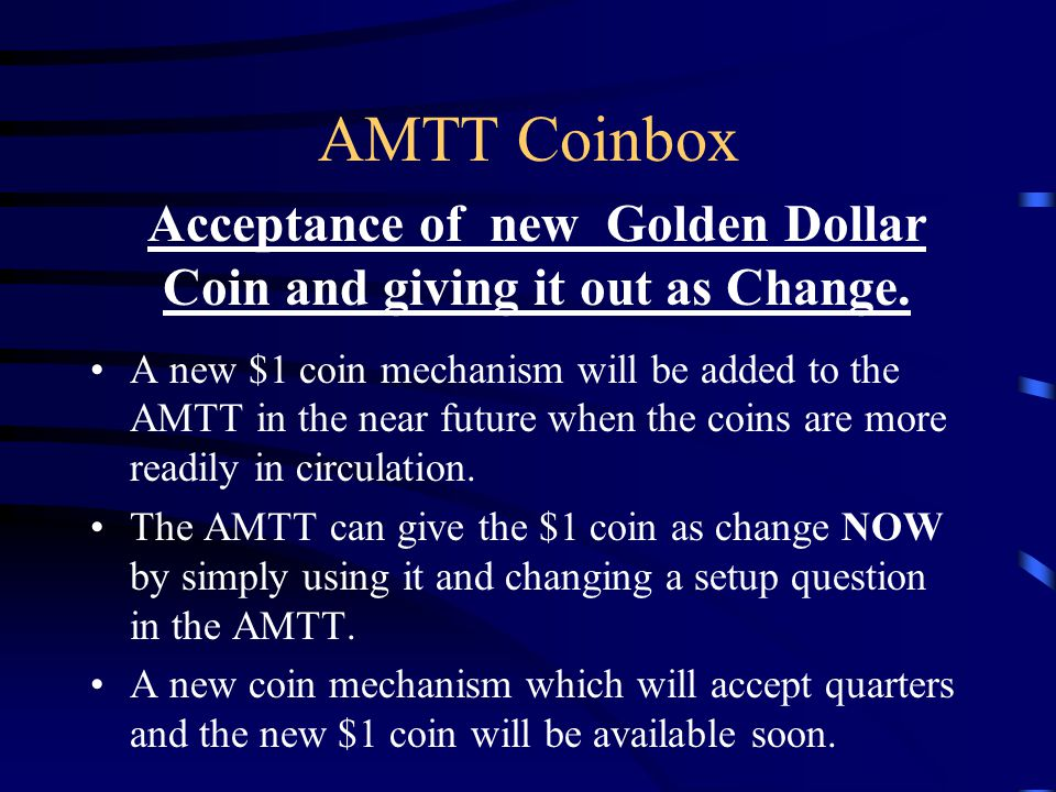 AMTT Coinbox A new $1 coin mechanism will be added to the AMTT in the near future when the coins are more readily in circulation.