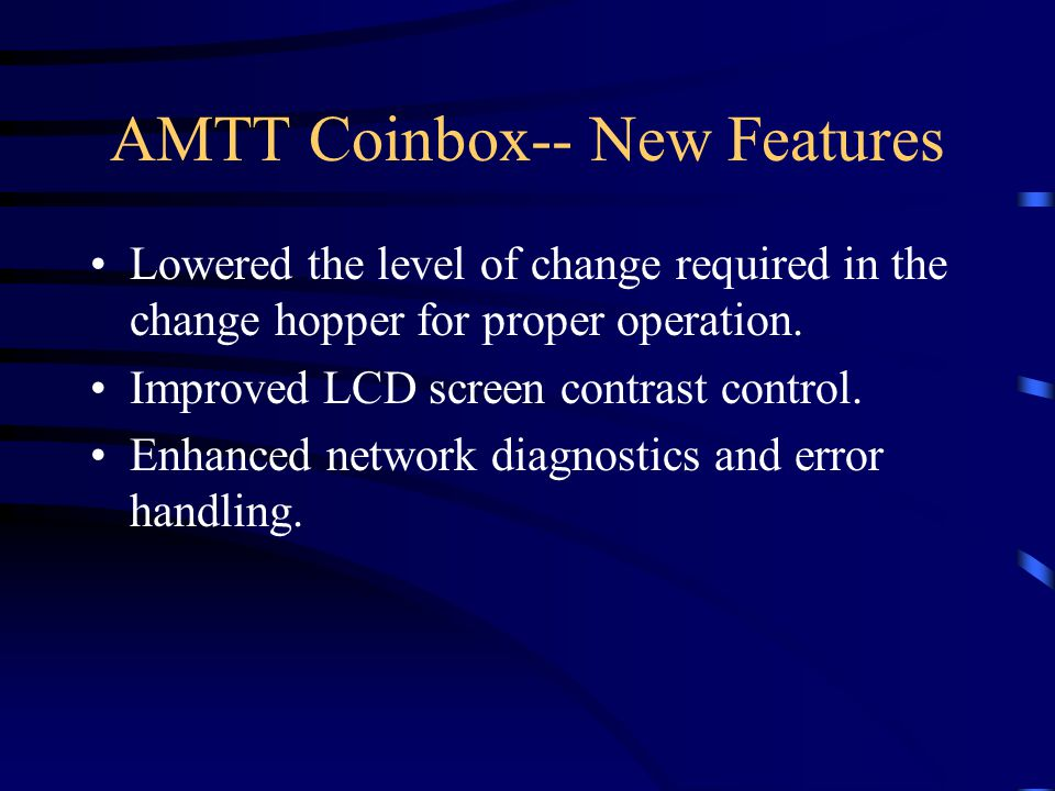AMTT Coinbox-- New Features Lowered the level of change required in the change hopper for proper operation.