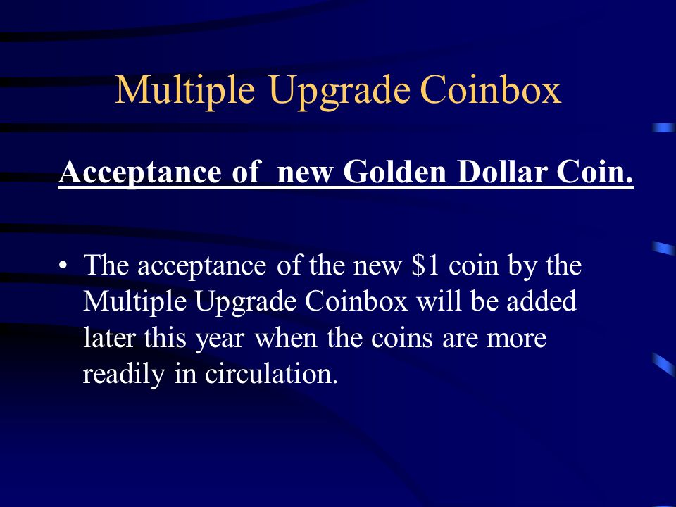 Multiple Upgrade Coinbox The acceptance of the new $1 coin by the Multiple Upgrade Coinbox will be added later this year when the coins are more readily in circulation.