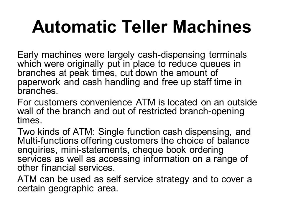 Automatic Teller Machines Early machines were largely cash-dispensing terminals which were originally put in place to reduce queues in branches at peak times, cut down the amount of paperwork and cash handling and free up staff time in branches.