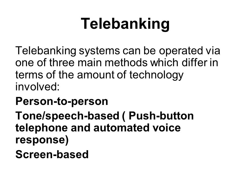 Telebanking Telebanking systems can be operated via one of three main methods which differ in terms of the amount of technology involved: Person-to-person Tone/speech-based ( Push-button telephone and automated voice response) Screen-based