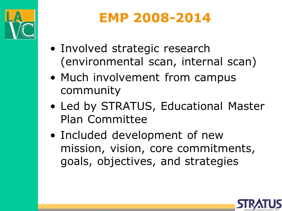 EMP 2008-2014 Involved strategic research (environmental scan, internal scan) Much involvement from campus community Led by STRATUS, Educational Master Plan Committee Included development of new mission, vision, core commitments, goals, objectives, and strategies