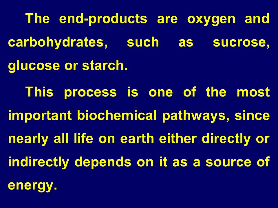 The end-products are oxygen and carbohydrates, such as sucrose, glucose or starch.