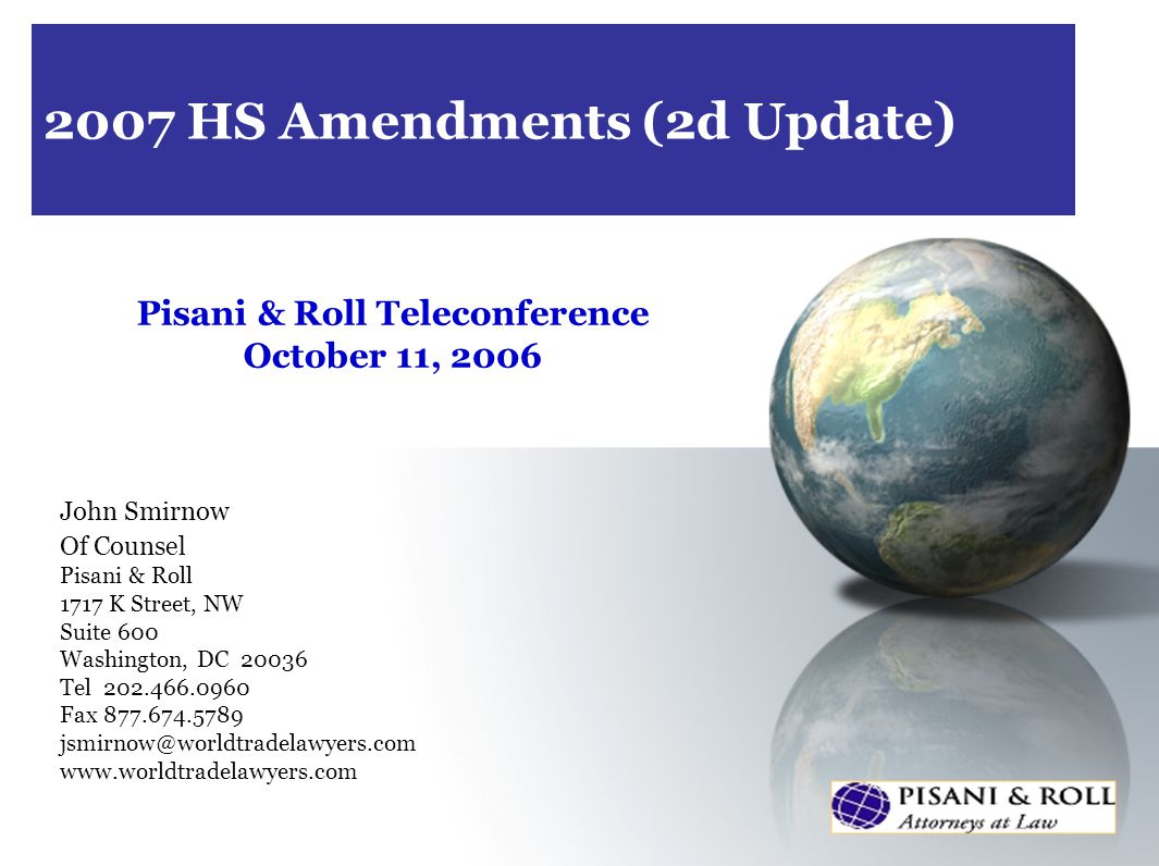 2007 HS Amendments (2d Update) Pisani & Roll Teleconference October 11, 2006 John Smirnow Of Counsel Pisani & Roll 1717 K Street, NW Suite 600 Washington, DC 20036 Tel 202.466.0960 Fax 877.674.5789 jsmirnow@worldtradelawyers.com www.worldtradelawyers.com