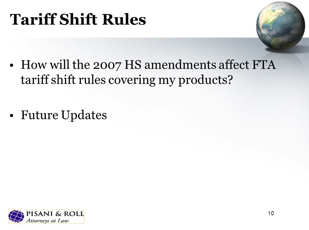10 Tariff Shift Rules How will the 2007 HS amendments affect FTA tariff shift rules covering my products? Future Updates