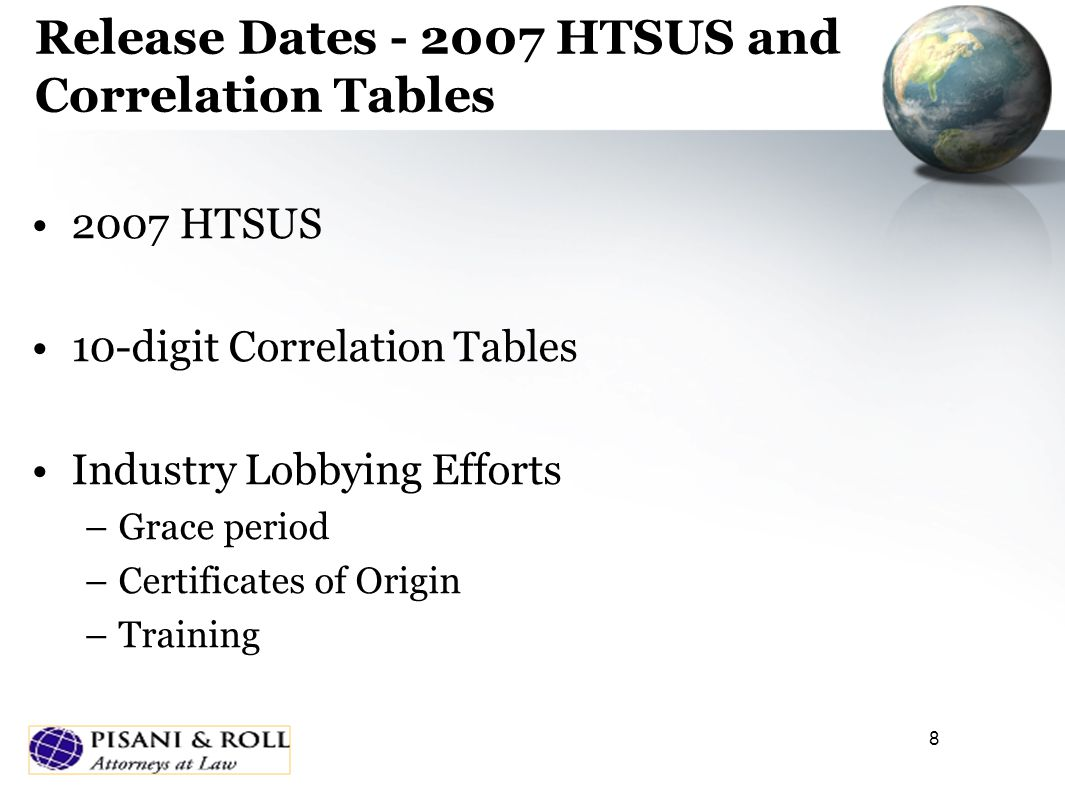 8 Release Dates - 2007 HTSUS and Correlation Tables 2007 HTSUS 10-digit Correlation Tables Industry Lobbying Efforts –Grace period –Certificates of Origin –Training