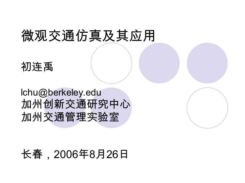 微观交通仿真及其应用 初连禹 lchu@berkeley.edu 加州创新交通研究中心 加州交通管理实验室 长春, 2006 年 8 月 26 日
