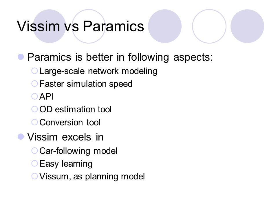Vissim vs Paramics Paramics is better in following aspects:  Large-scale network modeling  Faster simulation speed  API  OD estimation tool  Conversion tool Vissim excels in  Car-following model  Easy learning  Vissum, as planning model