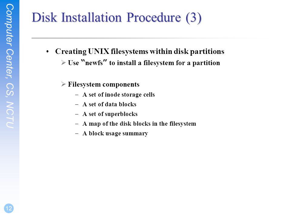 Computer Center, CS, NCTU 12 Disk Installation Procedure (3) Creating UNIX filesystems within disk partitions  Use newfs to install a filesystem for a partition  Filesystem components –A set of inode storage cells –A set of data blocks –A set of superblocks –A map of the disk blocks in the filesystem –A block usage summary