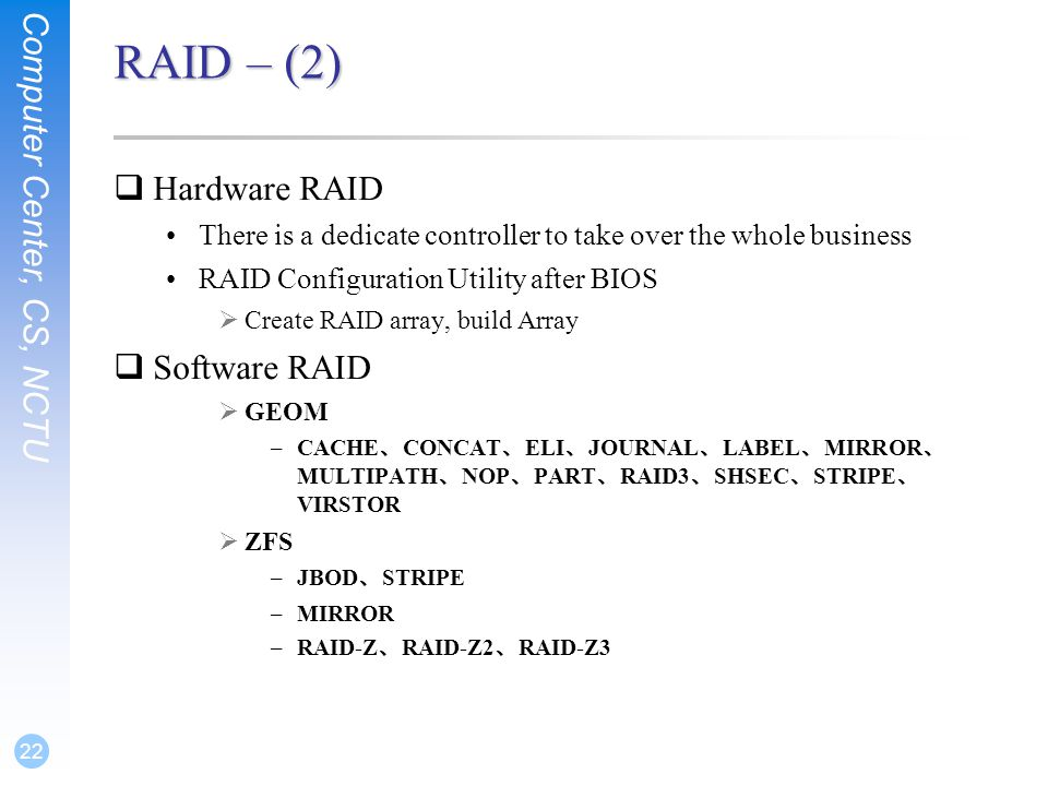 Computer Center, CS, NCTU 22 RAID – (2)  Hardware RAID There is a dedicate controller to take over the whole business RAID Configuration Utility after BIOS  Create RAID array, build Array  Software RAID  GEOM –CACHE 、 CONCAT 、 ELI 、 JOURNAL 、 LABEL 、 MIRROR 、 MULTIPATH 、 NOP 、 PART 、 RAID3 、 SHSEC 、 STRIPE 、 VIRSTOR  ZFS –JBOD 、 STRIPE –MIRROR –RAID-Z 、 RAID-Z2 、 RAID-Z3
