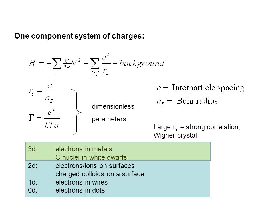 One component system of charges: dimensionless parameters 3d: electrons in metals C nuclei in white dwarfs 2d: electrons/ions on surfaces charged colloids on a surface 1d: electrons in wires 0d: electrons in dots Large r s = strong correlation, Wigner crystal