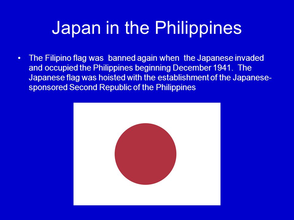 Japan in the Philippines The Filipino flag was banned again when the Japanese invaded and occupied the Philippines beginning December 1941.