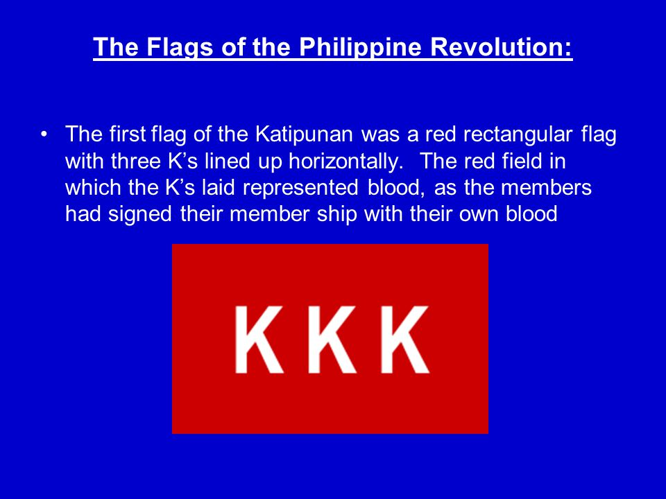 Other Variations of The Katipunan Flag The red flag with the K's organized in a triangle represent the three branches of the Kapitunan.