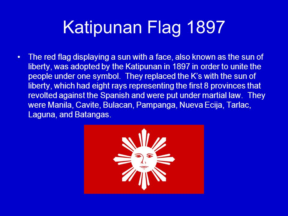 Katipunan Flag 1897 The red flag displaying a sun with a face, also known as the sun of liberty, was adopted by the Katipunan in 1897 in order to unite the people under one symbol.