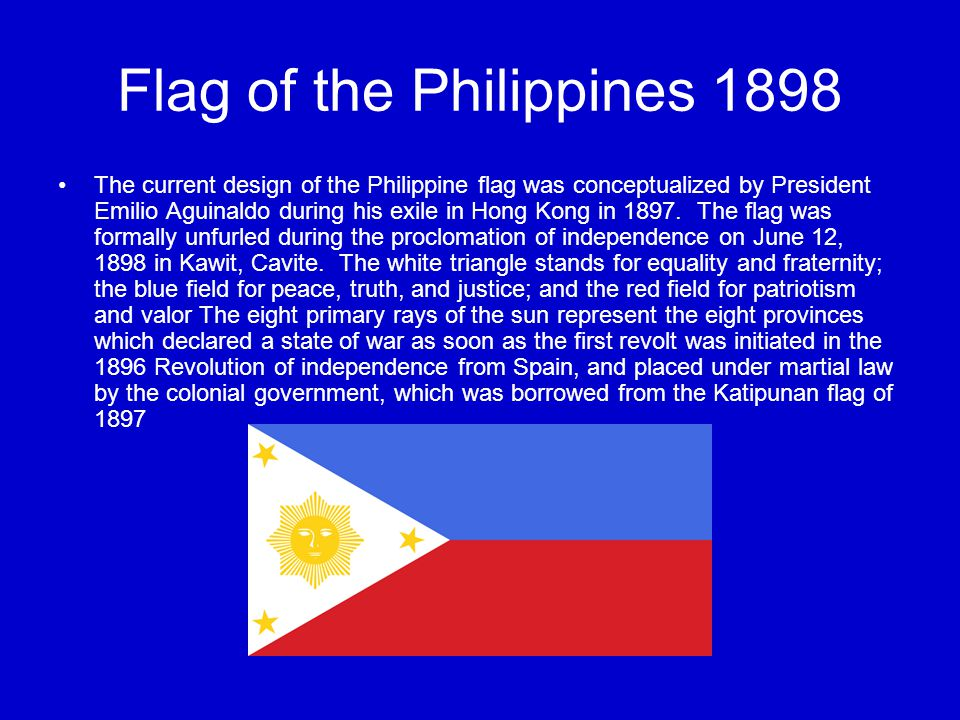 Flag of the Philippines 1898 The current design of the Philippine flag was conceptualized by President Emilio Aguinaldo during his exile in Hong Kong in 1897.