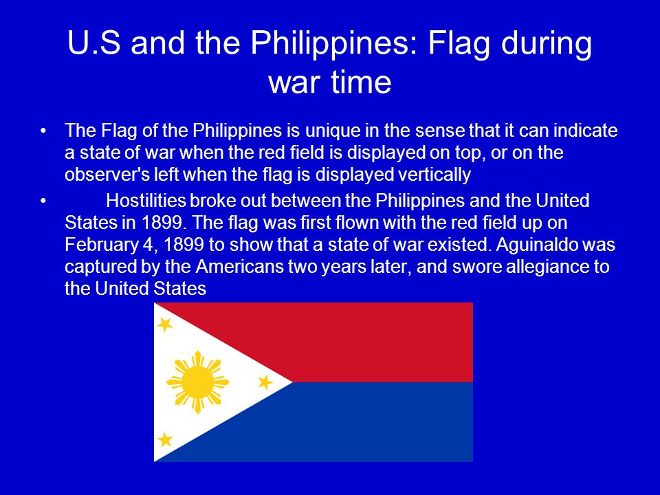 U.S and the Philippines: Flag during war time The Flag of the Philippines is unique in the sense that it can indicate a state of war when the red field is displayed on top, or on the observer s left when the flag is displayed vertically Hostilities broke out between the Philippines and the United States in 1899.