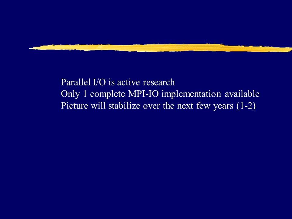 Parallel I/O is active research Only 1 complete MPI-IO implementation available Picture will stabilize over the next few years (1-2)