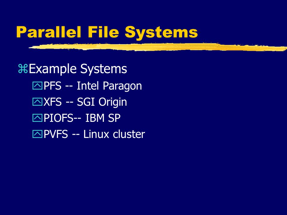 Parallel File Systems zExample Systems yPFS -- Intel Paragon yXFS -- SGI Origin yPIOFS-- IBM SP yPVFS -- Linux cluster