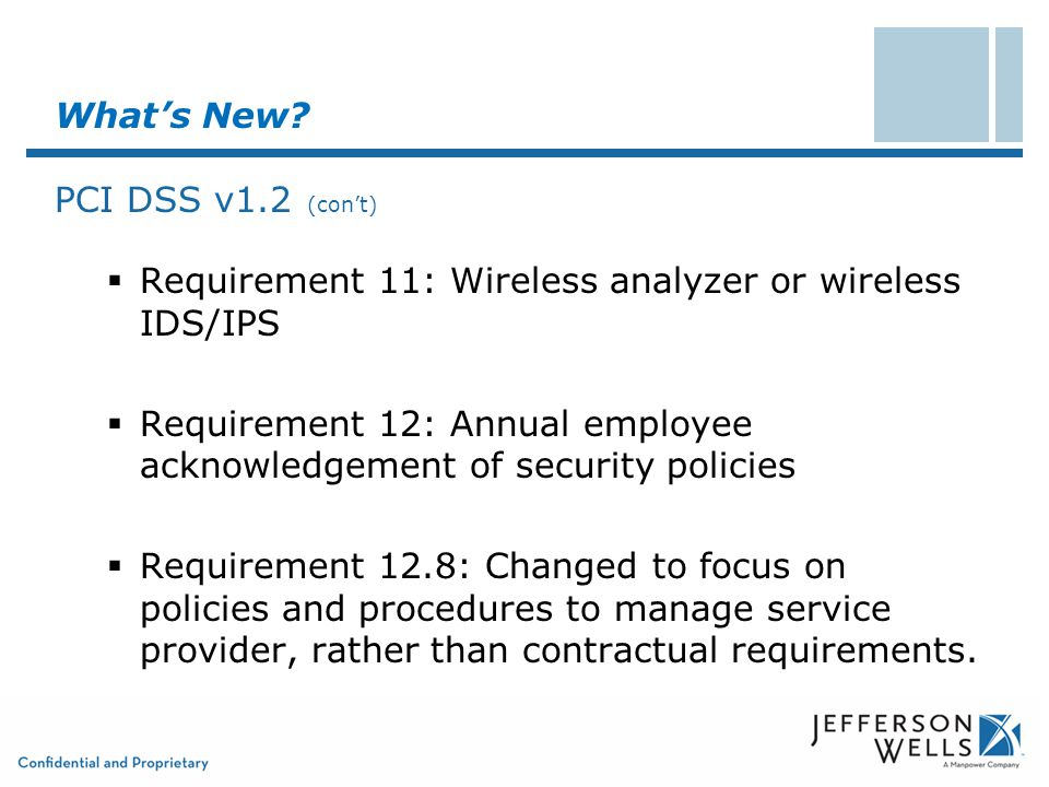 What's New? PCI DSS v1.2 (con't)  Requirement 11: Wireless analyzer or wireless IDS/IPS  Requirement 12: Annual employee acknowledgement of security