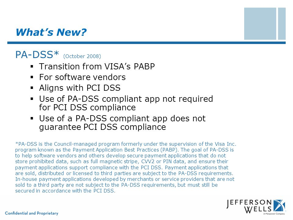 What's New? PA-DSS* (October 2008)  Transition from VISA's PABP  For software vendors  Aligns with PCI DSS  Use of PA-DSS compliant app not requir