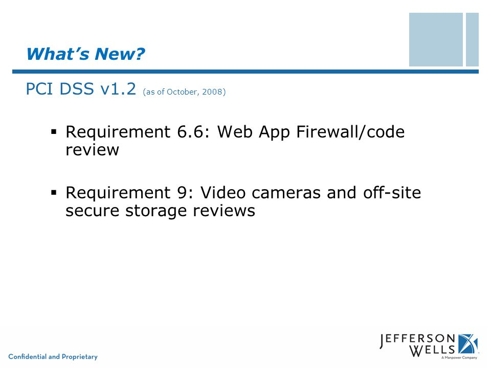 What's New? PCI DSS v1.2 (as of October, 2008)  Requirement 6.6: Web App Firewall/code review  Requirement 9: Video cameras and off-site secure stor