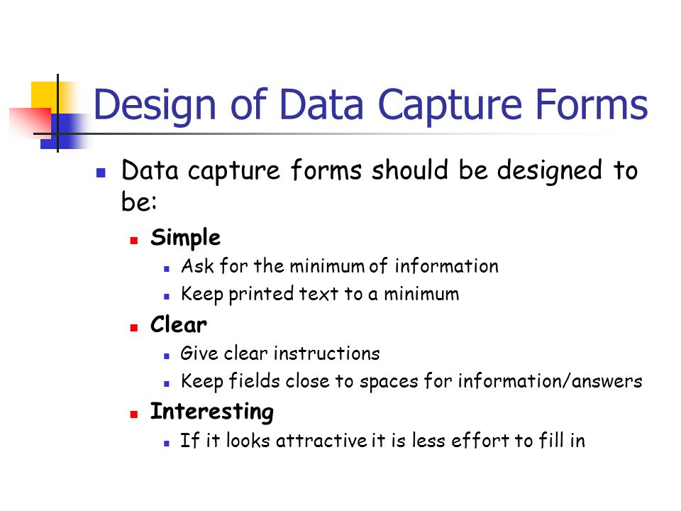Design of Data Capture Forms Data capture forms should be designed to be: Simple Ask for the minimum of information Keep printed text to a minimum Clear Give clear instructions Keep fields close to spaces for information/answers Interesting If it looks attractive it is less effort to fill in