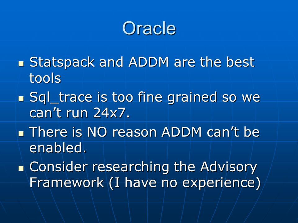 Oracle Statspack and ADDM are the best tools Statspack and ADDM are the best tools Sql_trace is too fine grained so we can't run 24x7.