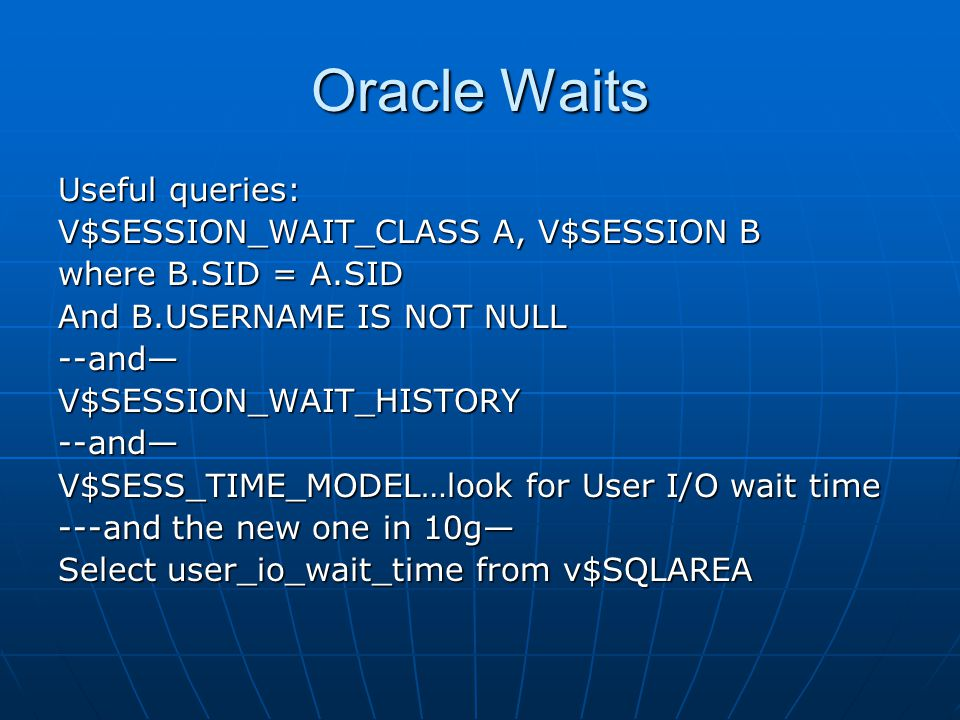 Oracle Waits Useful queries: V$SESSION_WAIT_CLASS A, V$SESSION B where B.SID = A.SID And B.USERNAME IS NOT NULL --and—V$SESSION_WAIT_HISTORY--and— V$SESS_TIME_MODEL…look for User I/O wait time ---and the new one in 10g— Select user_io_wait_time from v$SQLAREA
