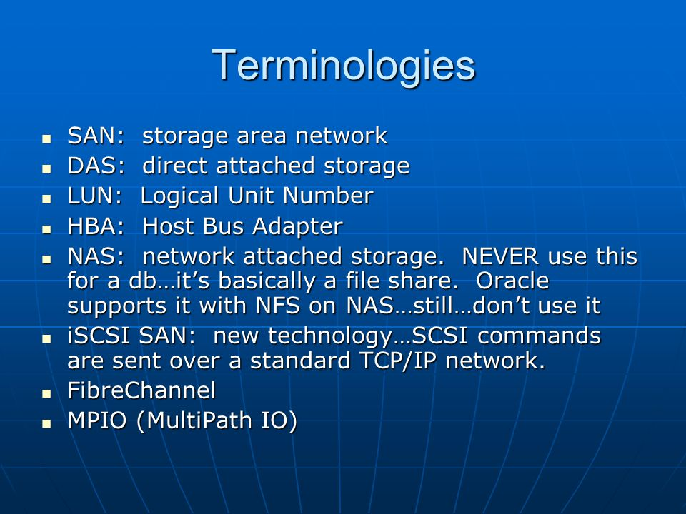 Terminologies SAN: storage area network SAN: storage area network DAS: direct attached storage DAS: direct attached storage LUN: Logical Unit Number LUN: Logical Unit Number HBA: Host Bus Adapter HBA: Host Bus Adapter NAS: network attached storage.