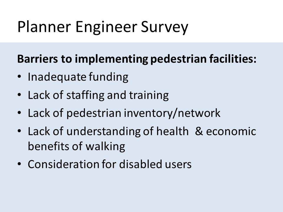 Planner Engineer Survey Barriers to implementing pedestrian facilities: Inadequate funding Lack of staffing and training Lack of pedestrian inventory/