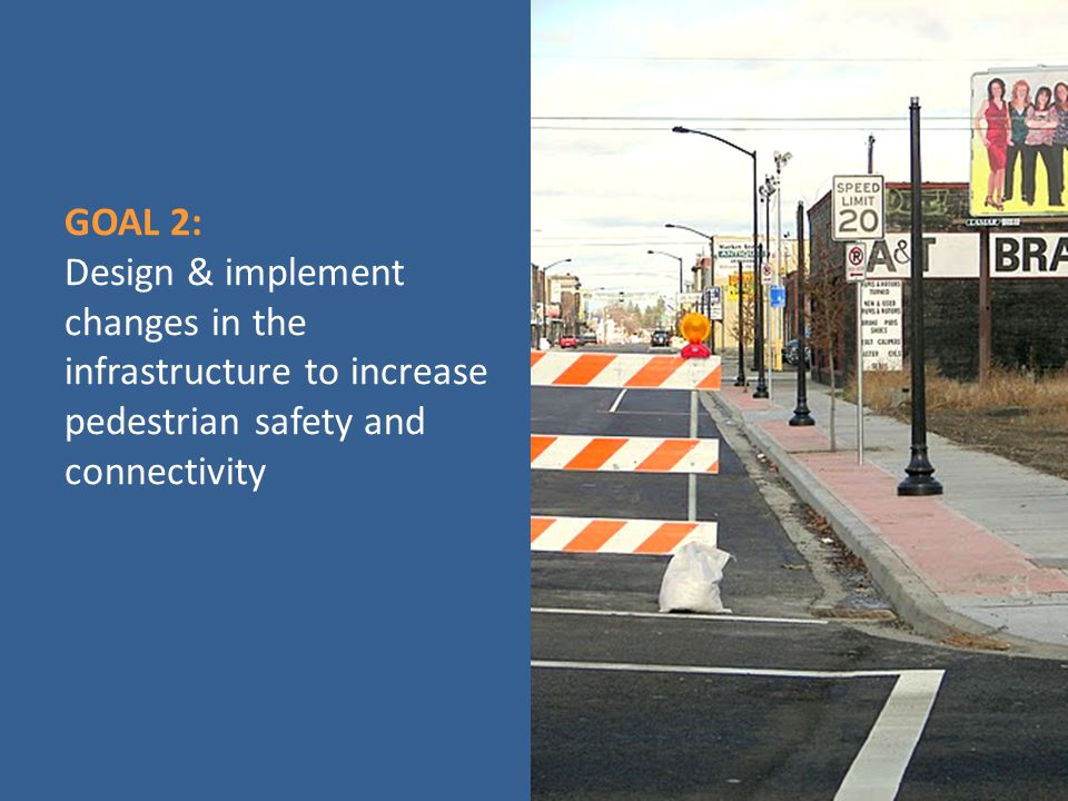 GOAL 2: Design & implement changes in the infrastructure to increase pedestrian safety and connectivity