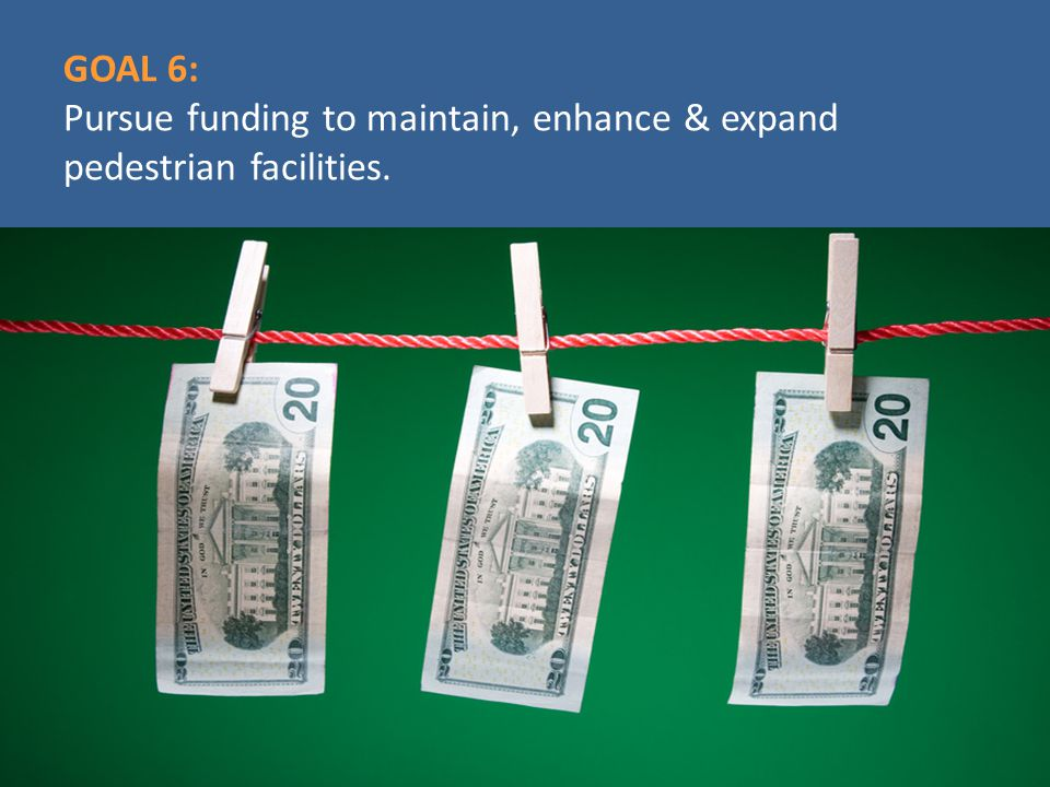 GOAL 6: Pursue funding to maintain, enhance & expand pedestrian facilities.