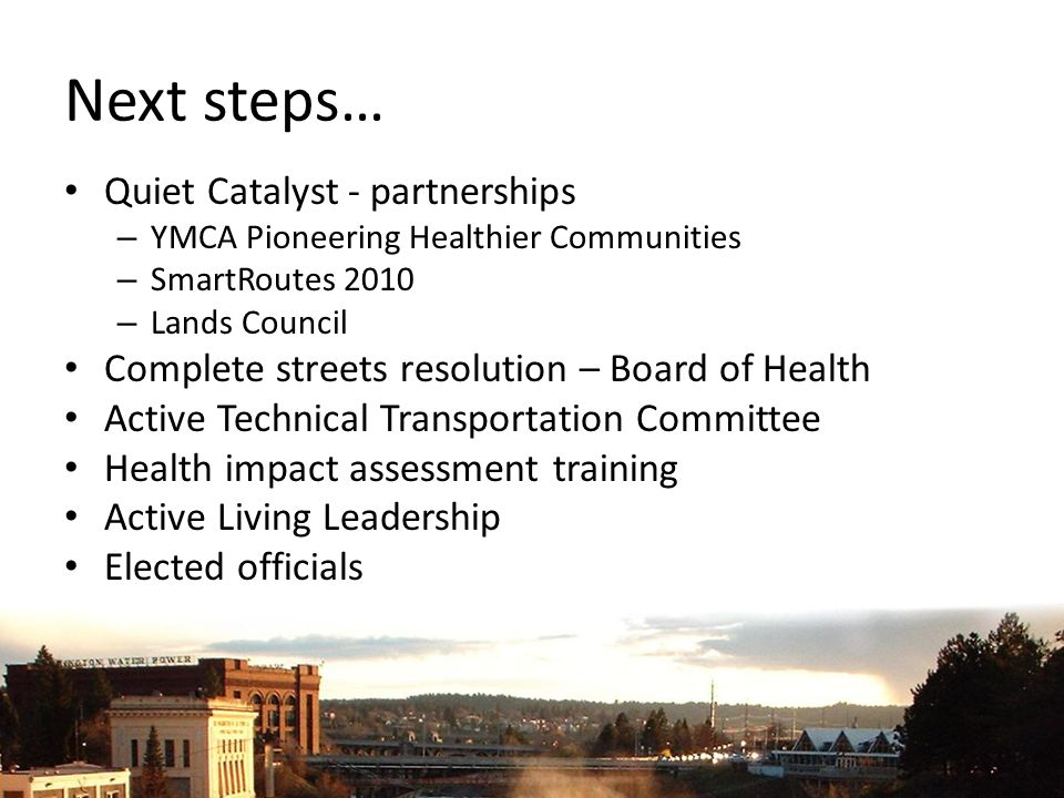 Next steps… Quiet Catalyst - partnerships – YMCA Pioneering Healthier Communities – SmartRoutes 2010 – Lands Council Complete streets resolution – Board of Health Active Technical Transportation Committee Health impact assessment training Active Living Leadership Elected officials