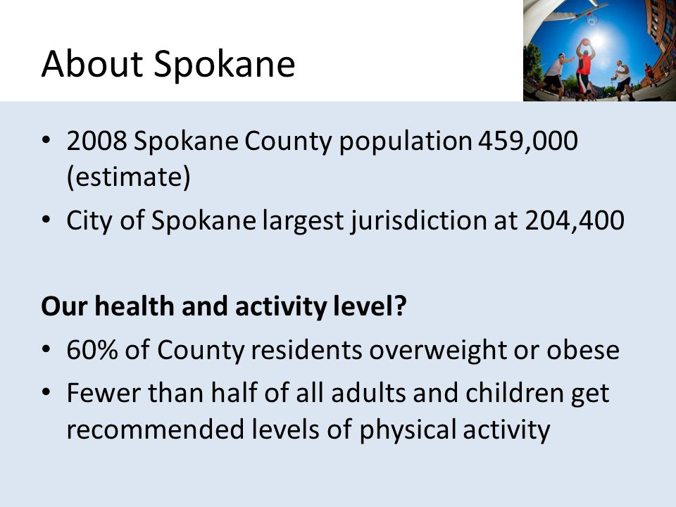2008 Spokane County population 459,000 (estimate) City of Spokane largest jurisdiction at 204,400 Our health and activity level.
