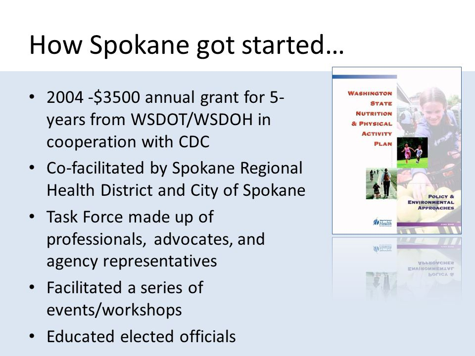 How Spokane got started… 2004 -$3500 annual grant for 5- years from WSDOT/WSDOH in cooperation with CDC Co-facilitated by Spokane Regional Health District and City of Spokane Task Force made up of professionals, advocates, and agency representatives Facilitated a series of events/workshops Educated elected officials