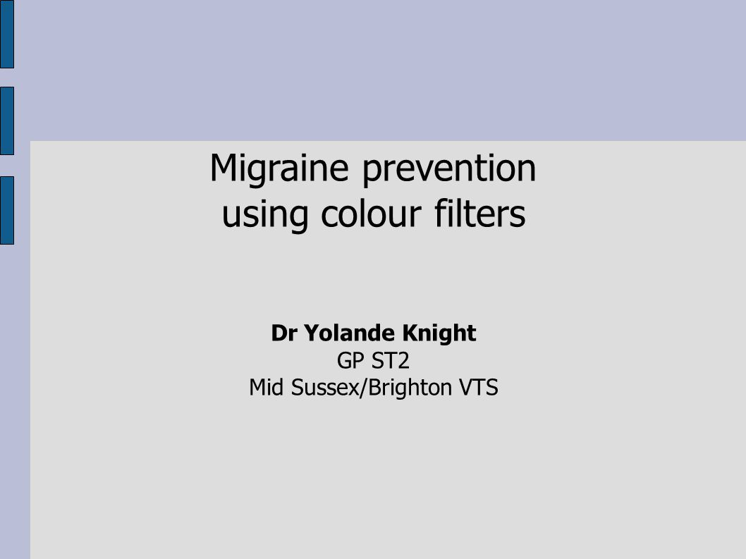 Migraine prevention using colour filters Dr Yolande Knight GP ST2 Mid Sussex/Brighton VTS
