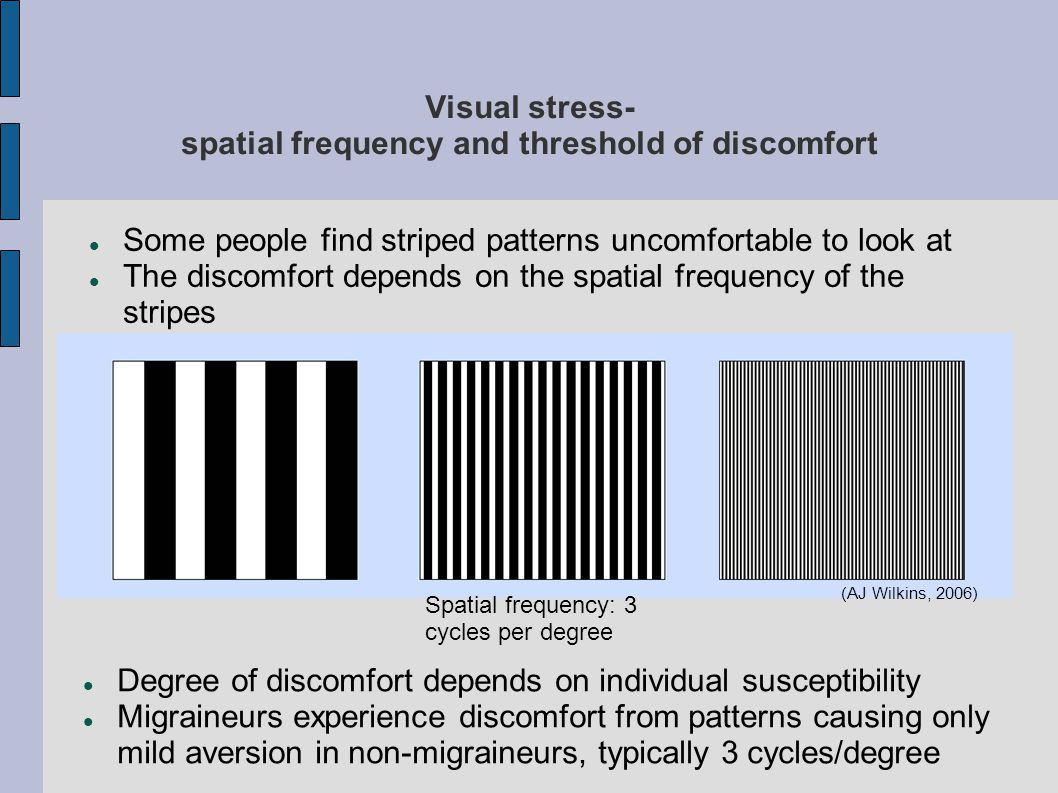 Visual stress- spatial frequency and threshold of discomfort Some people find striped patterns uncomfortable to look at The discomfort depends on the