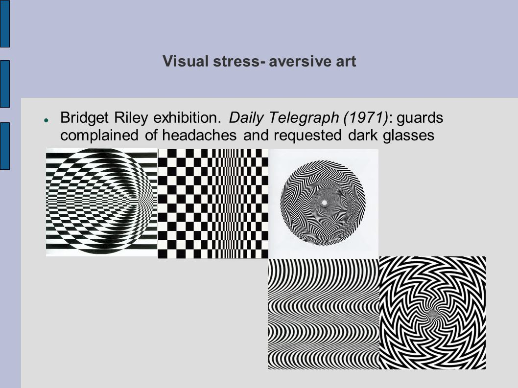 Visual stress- aversive art Bridget Riley exhibition. Daily Telegraph (1971): guards complained of headaches and requested dark glasses