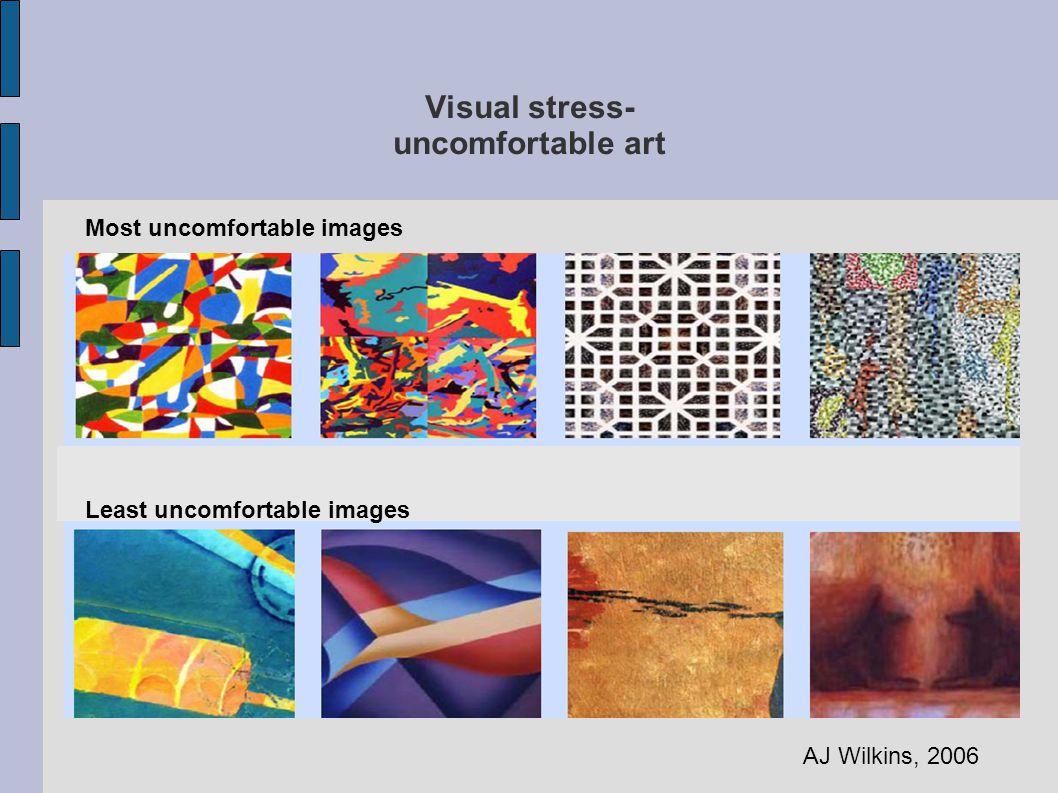 Visual stress- uncomfortable art Least uncomfortable images Most uncomfortable images AJ Wilkins, 2006