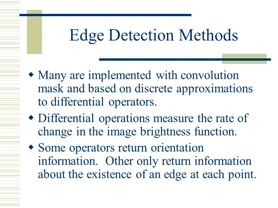Edge Detection  Edge information in an image is found by looking at the relationship a pixel has with its neighborhoods.