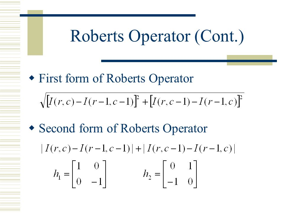Roberts Operator  Mark edge point only  No information about edge orientation  Work best with binary images  Primary disadvantage: High sensitivity to noise Few pixels are used to approximate the gradient