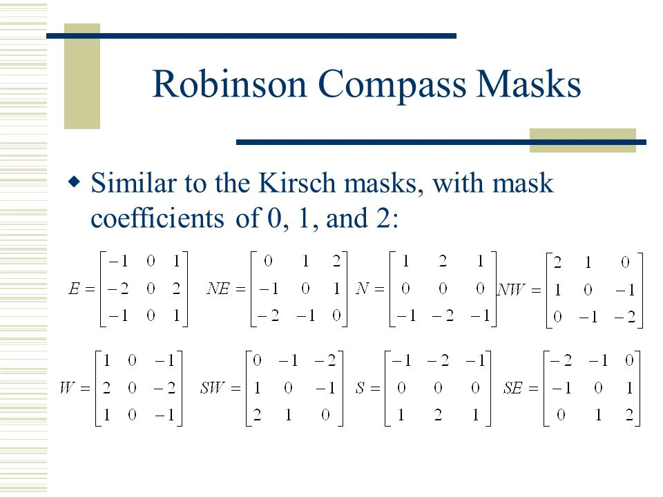 Kirsch Compass Masks (Cont.)  The Kirsch masks are defined as follows:  EX: If NE produces the maximum value, then the edge direction is Northeast