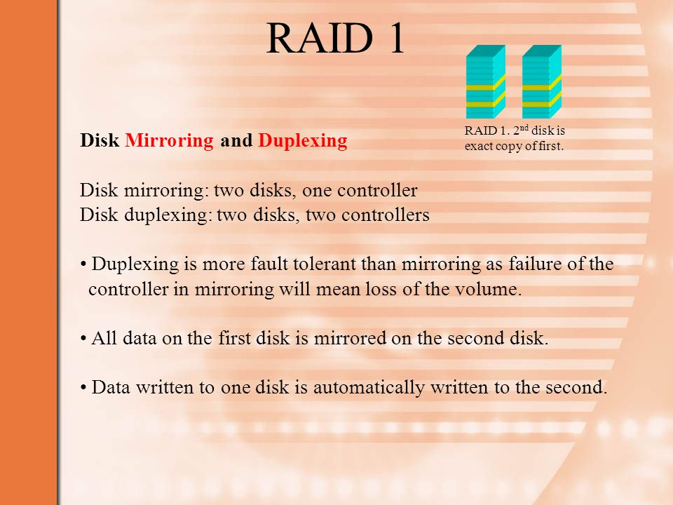 RAID 1 Disk Mirroring and Duplexing Disk mirroring: two disks, one controller Disk duplexing: two disks, two controllers Duplexing is more fault tolerant than mirroring as failure of the controller in mirroring will mean loss of the volume.