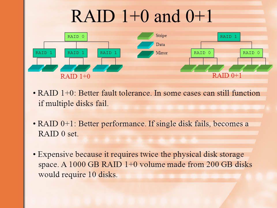 RAID 1+0 and 0+1 RAID 1+0: Better fault tolerance.