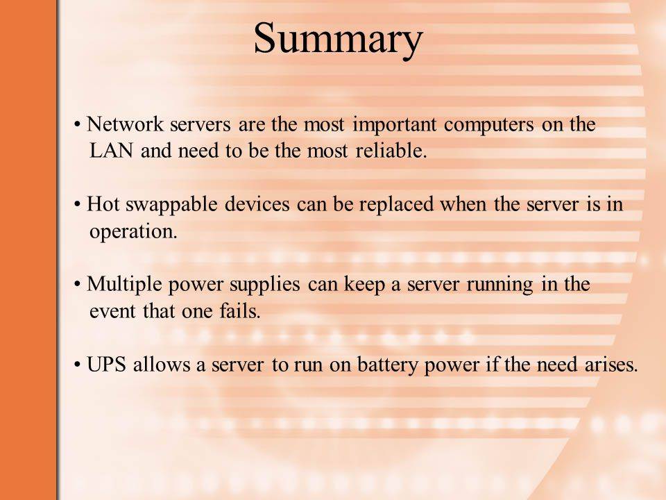 Summary Network servers are the most important computers on the LAN and need to be the most reliable.