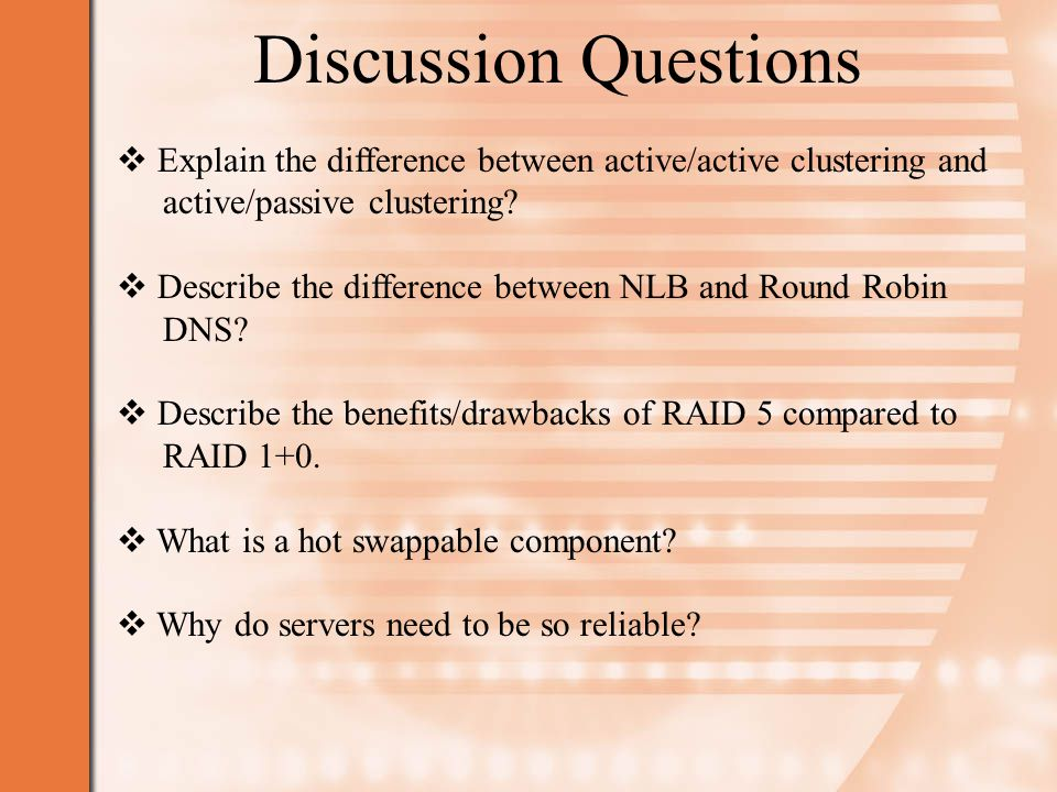 Discussion Questions  Explain the difference between active/active clustering and active/passive clustering.