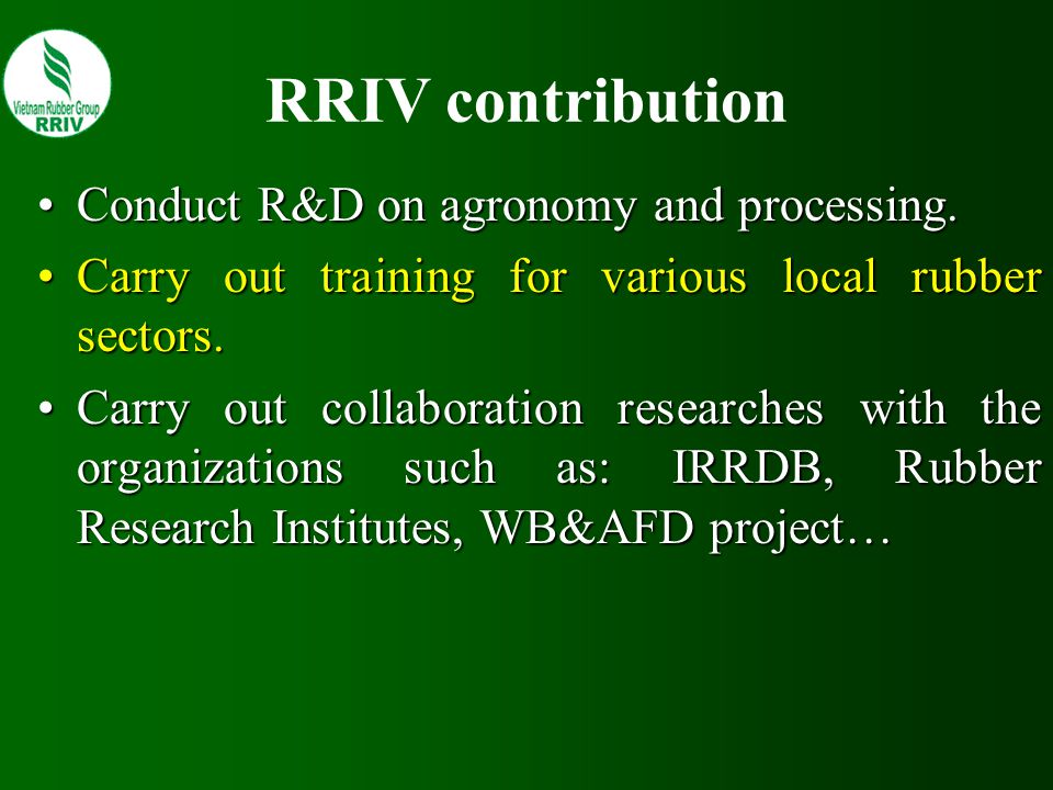 RRIV contribution Conduct R&D on agronomy and processing.Conduct R&D on agronomy and processing. Carry out training for various local rubber sectors.C